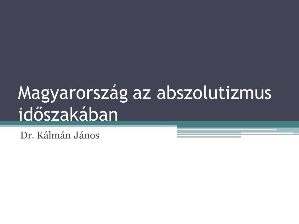 Magyarország az abszolutizmus időszakában Dr. Kálmán János