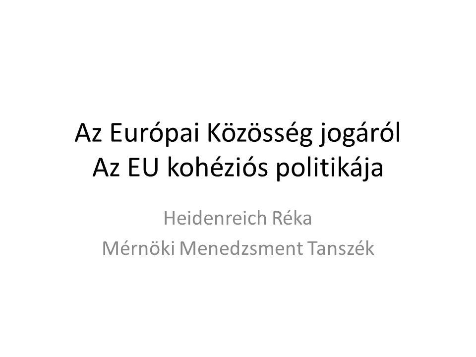 Az Európai Közösség jogáról Az EU kohéziós politikája Heidenreich Réka Mérnöki Menedzsment Tanszék