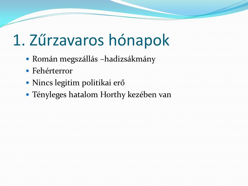 1. Zűrzavaros hónapok Román megszállás –hadizsákmány Fehérterror Nincs legitim politikai erő Tényleges hatalom Horthy kezében van