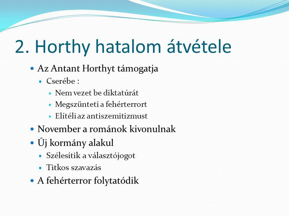 2. Horthy hatalom átvétele Az Antant Horthyt támogatja Cserébe : Nem vezet be diktatúrát Megszünteti a fehérterrort Elítéli az antiszemitizmust Novemb