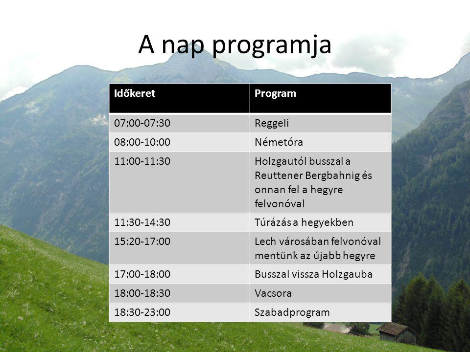 A nap programja IdőkeretProgram 07:00-07:30Reggeli 08:00-10:00Németóra 11:00-11:30Holzgautól busszal a Reuttener Bergbahnig és onnan fel a hegyre felvonóval 11:30-14:30Túrázás a hegyekben 15:20-17:00Lech városában felvonóval mentünk az újabb hegyre 17:00-18:00Busszal vissza Holzgauba 18:00-18:30Vacsora 18:30-23:00Szabadprogram