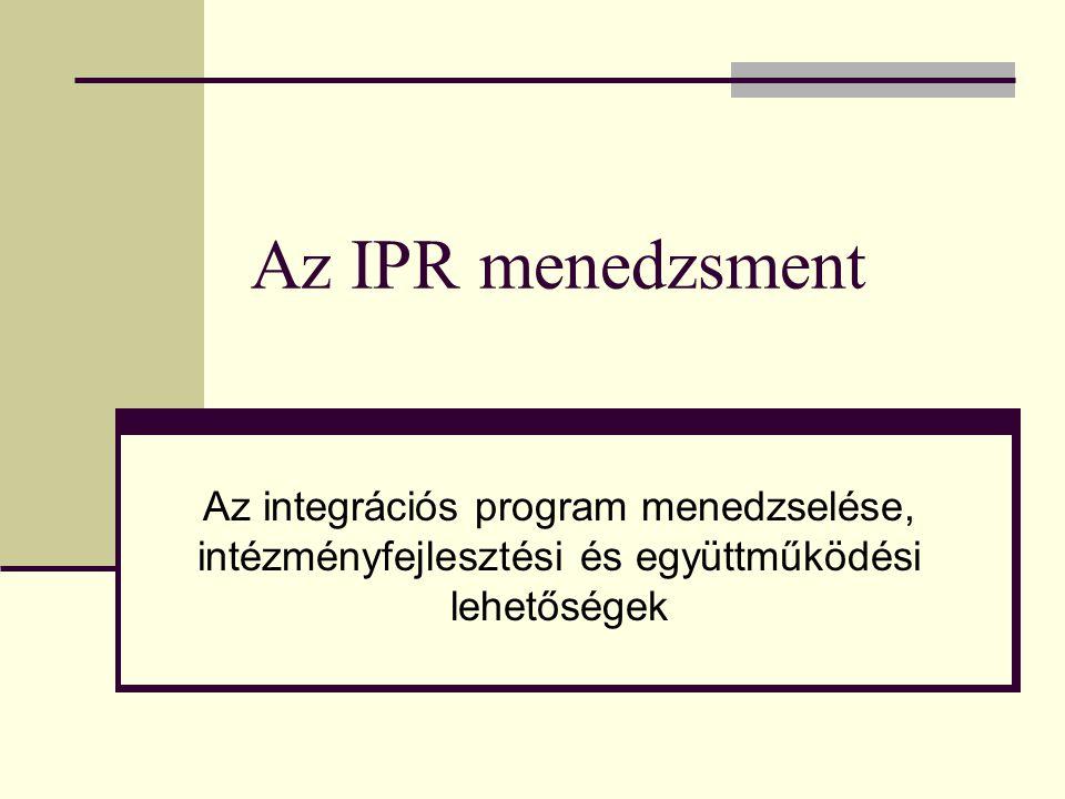 Az IPR menedzsment Az integrációs program menedzselése, intézményfejlesztési és együttműködési lehetőségek