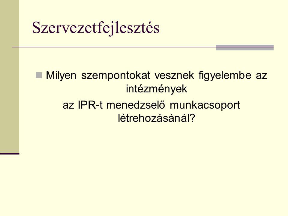 Szervezetfejlesztés Milyen szempontokat vesznek figyelembe az intézmények az IPR-t menedzselő munkacsoport létrehozásánál?
