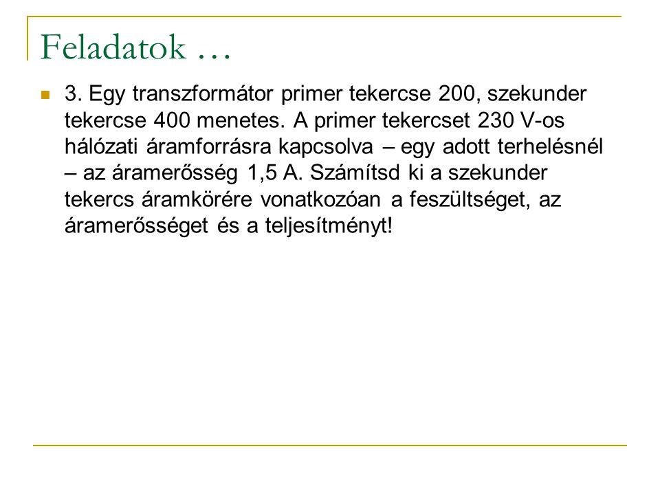 Feladatok … 3. Egy transzformátor primer tekercse 200, szekunder tekercse 400 menetes. A primer tekercset 230 V-os hálózati áramforrásra kapcsolva – e