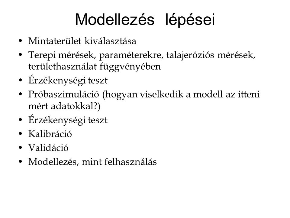 Modellezés lépései Mintaterület kiválasztása Terepi mérések, paraméterekre, talajeróziós mérések, területhasználat függvényében Érzékenységi teszt Próbaszimuláció (hogyan viselkedik a modell az itteni mért adatokkal?) Érzékenységi teszt Kalibráció Validáció Modellezés, mint felhasználás