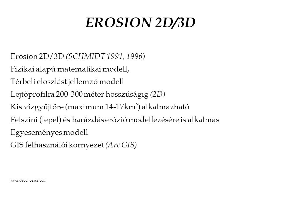 EROSION 2D/3D Erosion 2D/3D (SCHMIDT 1991, 1996) Fizikai alapú matematikai modell, Térbeli eloszlást jellemző modell Lejtőprofilra 200-300 méter hosszúságig (2D) Kis vízgyűjtőre (maximum 14-17km 2 ) alkalmazható Felszíni (lepel) és barázdás erózió modellezésére is alkalmas Egyeseményes modell GIS felhasználói környezet (Arc GIS) www.geognostics.com