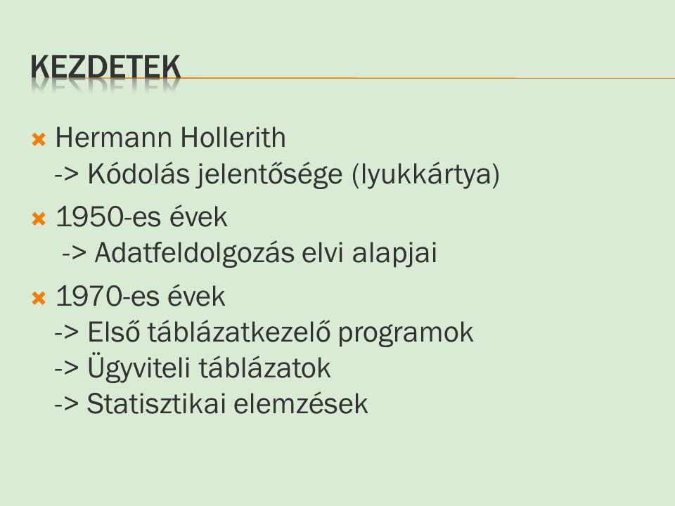  Hermann Hollerith -> Kódolás jelentősége (lyukkártya)  1950-es évek -> Adatfeldolgozás elvi alapjai  1970-es évek -> Első táblázatkezelő programok