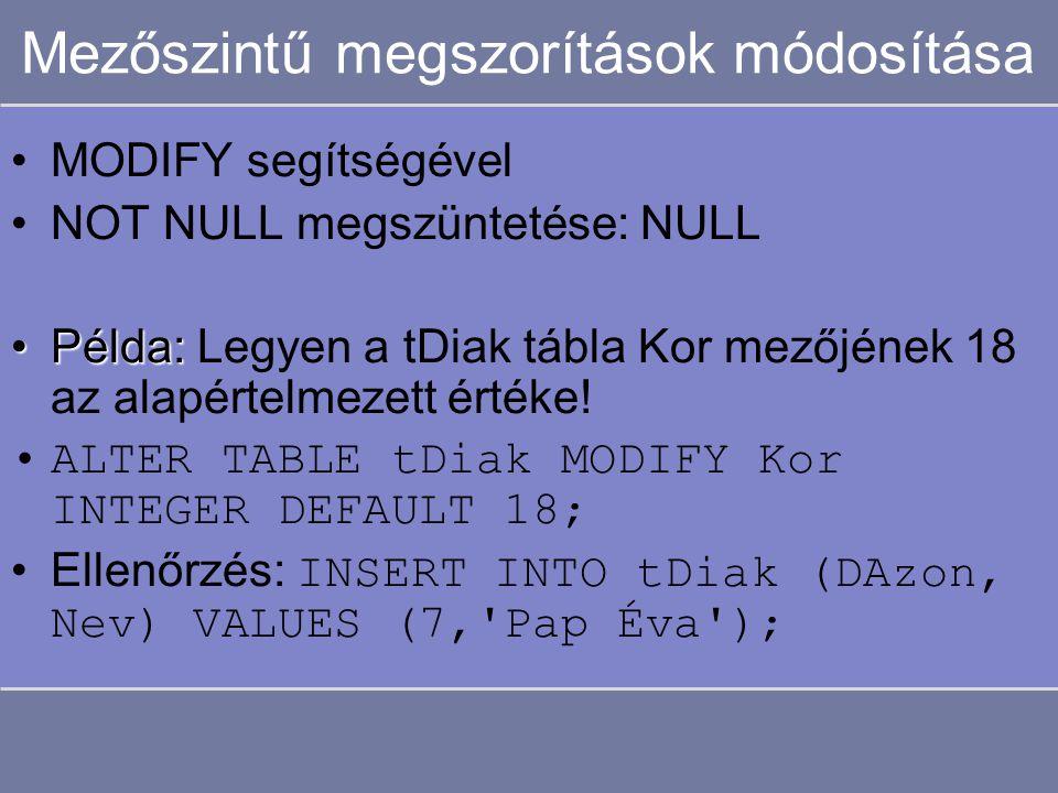 Mezőszintű megszorítások módosítása MODIFY segítségével NOT NULL megszüntetése: NULL Példa:Példa: Legyen a tDiak tábla Kor mezőjének 18 az alapértelmezett értéke.
