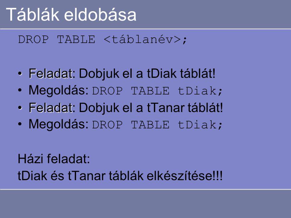 Táblák eldobása DROP TABLE ; FeladatFeladat: Dobjuk el a tDiak táblát.