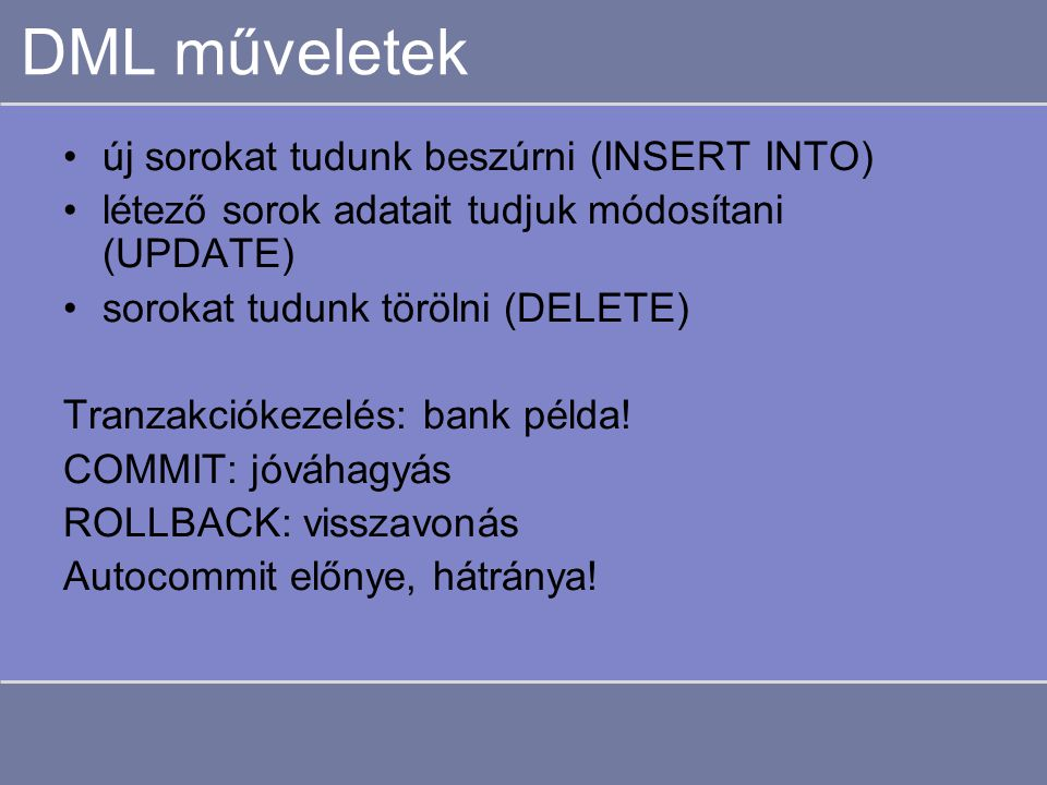 DML műveletek új sorokat tudunk beszúrni (INSERT INTO) létező sorok adatait tudjuk módosítani (UPDATE) sorokat tudunk törölni (DELETE) Tranzakciókezelés: bank példa.