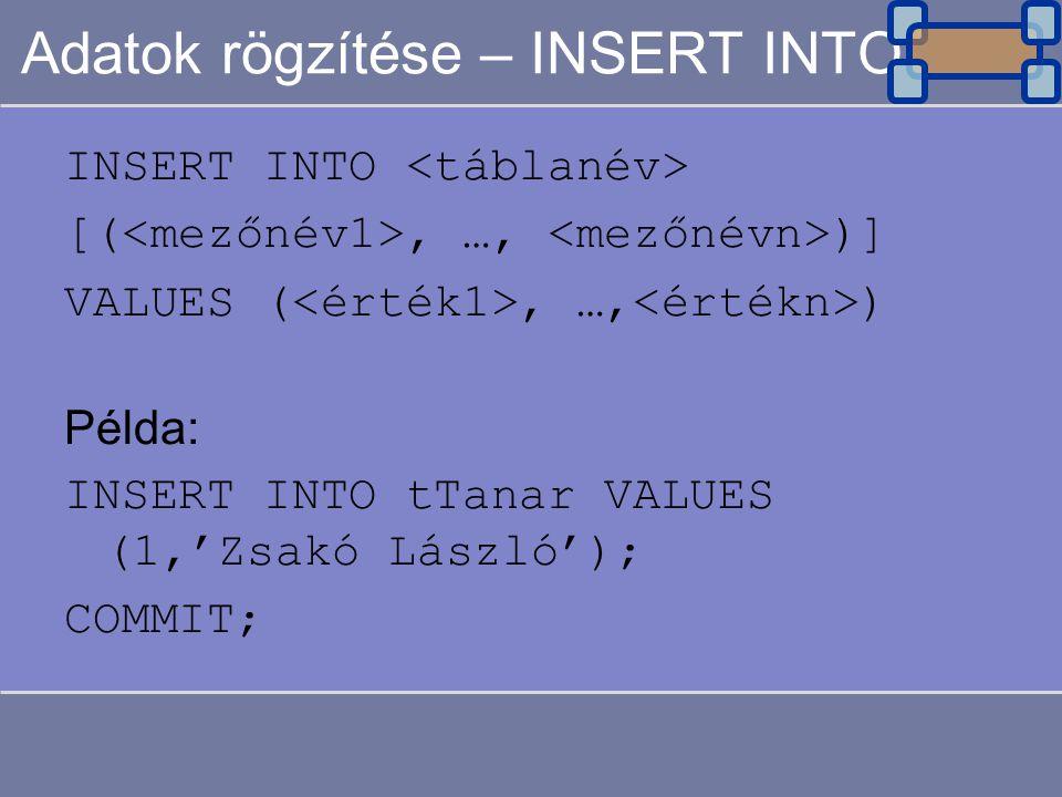 Adatok rögzítése – INSERT INTO INSERT INTO [(, …, )] VALUES (, …, ) Példa: INSERT INTO tTanar VALUES (1,'Zsakó László'); COMMIT;
