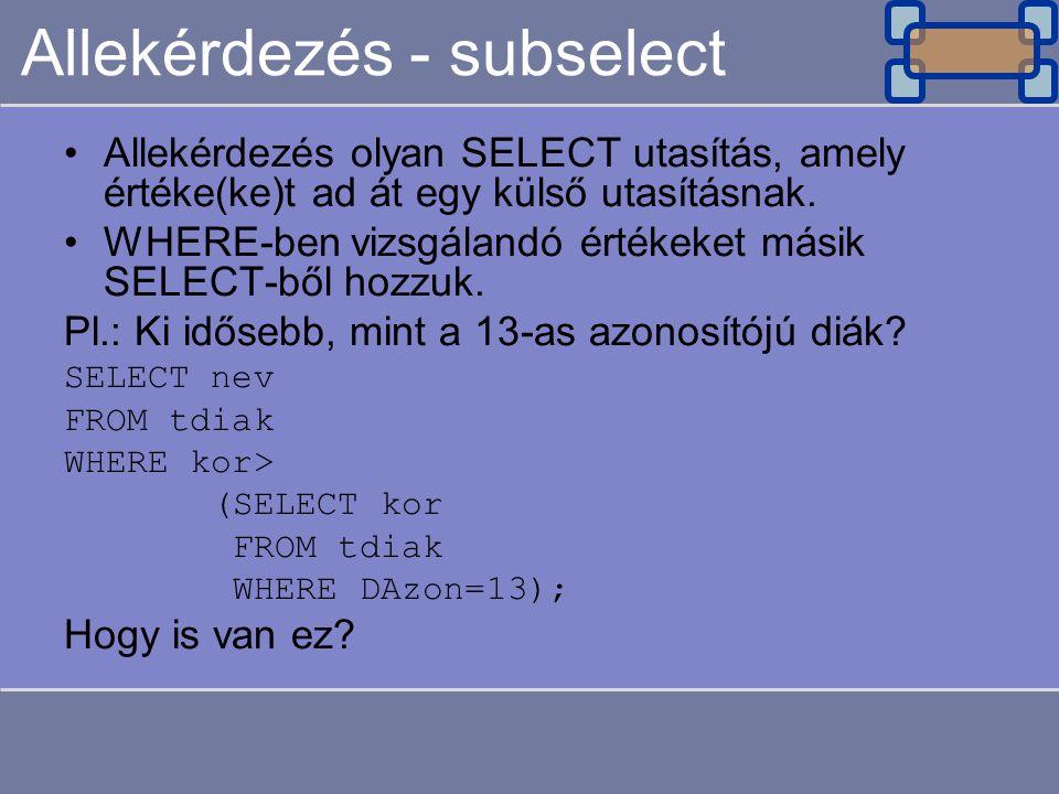 Allekérdezés - subselect Allekérdezés olyan SELECT utasítás, amely értéke(ke)t ad át egy külső utasításnak. WHERE-ben vizsgálandó értékeket másik SELE