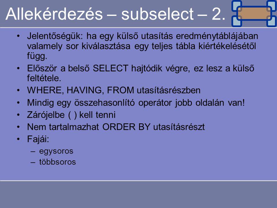 Allekérdezés – subselect – 2. Jelentőségük: ha egy külső utasítás eredménytáblájában valamely sor kiválasztása egy teljes tábla kiértékelésétől függ.