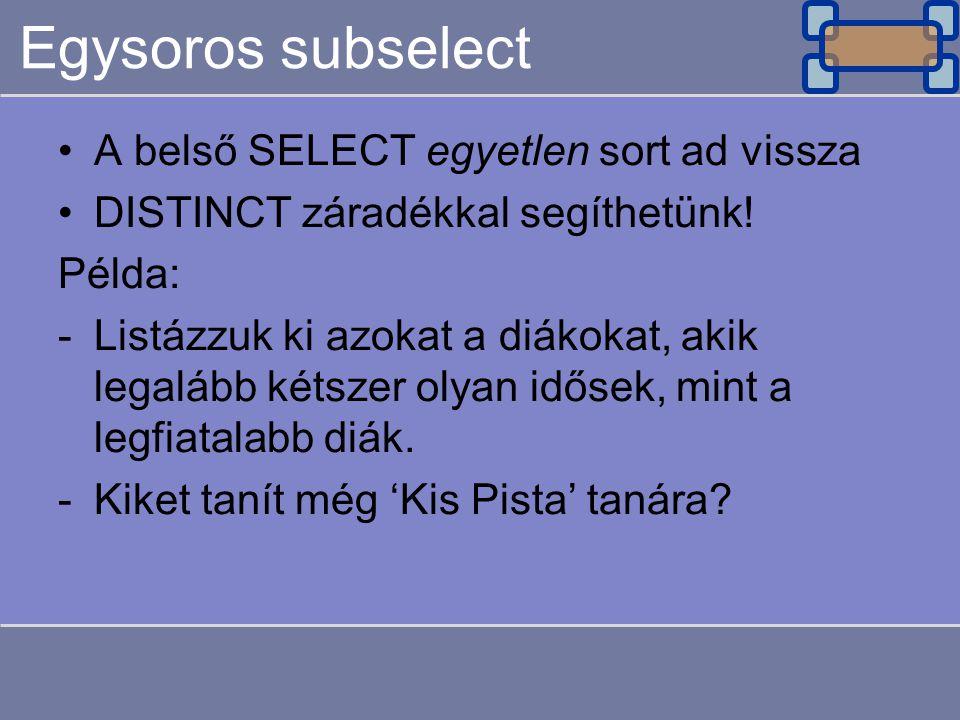 Egysoros subselect A belső SELECT egyetlen sort ad vissza DISTINCT záradékkal segíthetünk! Példa: -Listázzuk ki azokat a diákokat, akik legalább kétsz