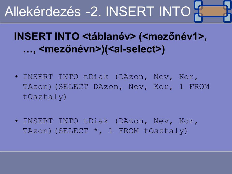 Allekérdezés -2. INSERT INTO INSERT INTO (, …, )( ) INSERT INTO tDiak (DAzon, Nev, Kor, TAzon)(SELECT DAzon, Nev, Kor, 1 FROM tOsztaly) INSERT INTO tD