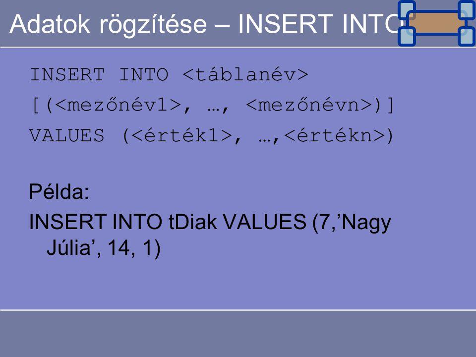 Adatok rögzítése – INSERT INTO INSERT INTO [(, …, )] VALUES (, …, ) Példa: INSERT INTO tDiak VALUES (7,'Nagy Júlia', 14, 1)