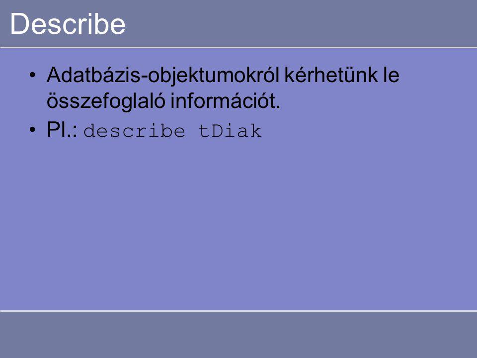 Describe Adatbázis-objektumokról kérhetünk le összefoglaló információt. Pl.: describe tDiak