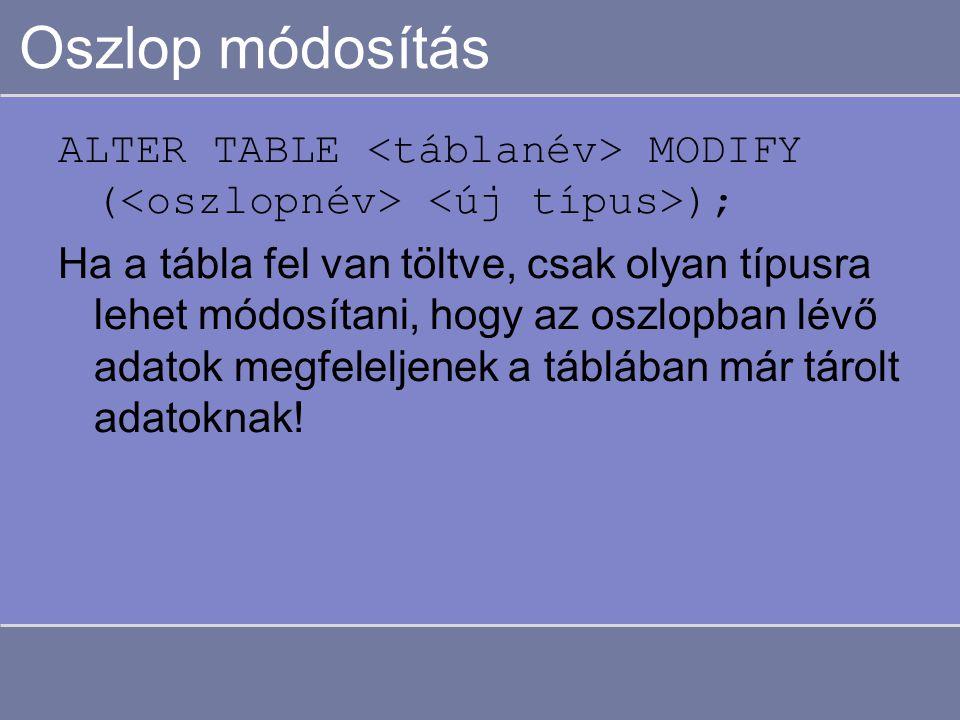 Oszlop módosítás ALTER TABLE MODIFY ( ); Ha a tábla fel van töltve, csak olyan típusra lehet módosítani, hogy az oszlopban lévő adatok megfeleljenek a táblában már tárolt adatoknak!