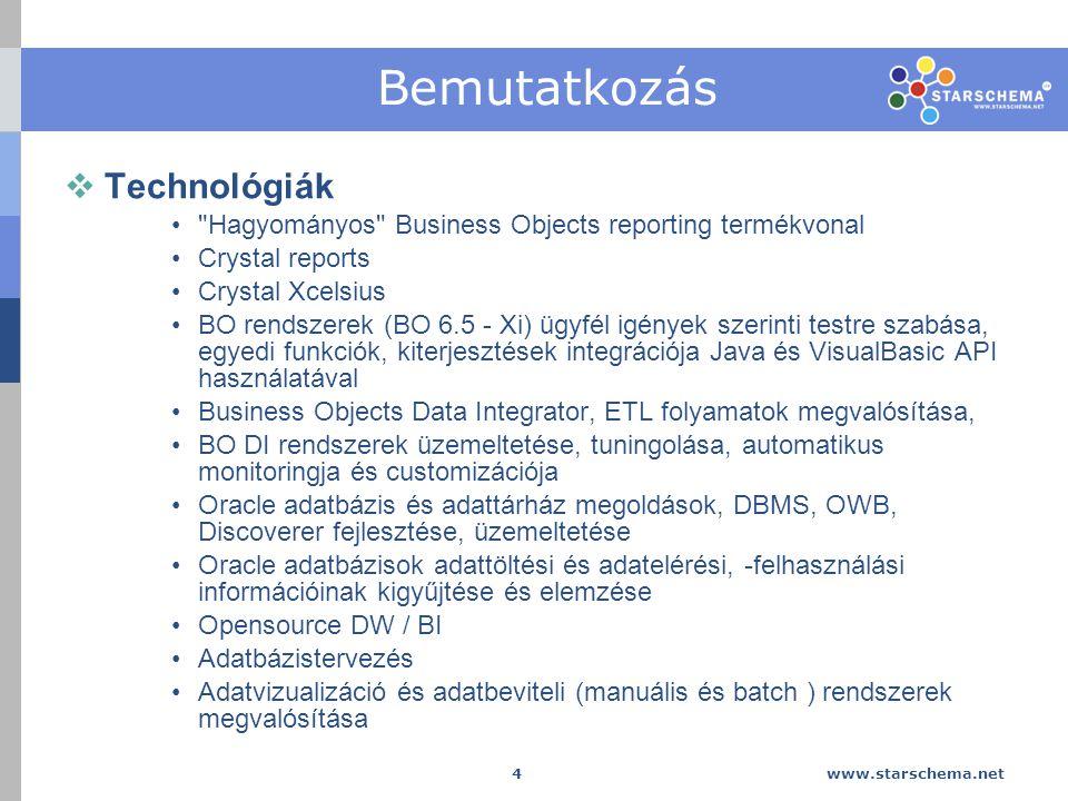 www.starschema.net 4 Bemutatkozás  Technológiák Hagyományos Business Objects reporting termékvonal Crystal reports Crystal Xcelsius BO rendszerek (BO 6.5 - Xi) ügyfél igények szerinti testre szabása, egyedi funkciók, kiterjesztések integrációja Java és VisualBasic API használatával Business Objects Data Integrator, ETL folyamatok megvalósítása, BO DI rendszerek üzemeltetése, tuningolása, automatikus monitoringja és customizációja Oracle adatbázis és adattárház megoldások, DBMS, OWB, Discoverer fejlesztése, üzemeltetése Oracle adatbázisok adattöltési és adatelérési, -felhasználási információinak kigyűjtése és elemzése Opensource DW / BI Adatbázistervezés Adatvizualizáció és adatbeviteli (manuális és batch ) rendszerek megvalósítása