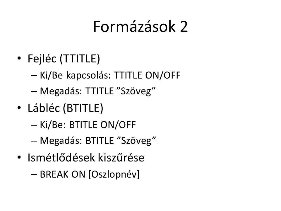 Formázások 3 - COLUMN Oszlopok formázása – Formázás: COLUMN [oszlopnév/kifejezés] [FORMAT 'MASZK'] [HEADING [fejléc szövege] [JUSTIFY LEFT/CENTER/RIGHT] – Formázás ki/be: COLUMN [oszlop/kifejezés] ON/OFF – Oszlop megjelenítése: COLUMN [oszlop/kif] PRINT/NOPRINT – Formázás törlése COLUMN [oszlop/kif] CLEAR