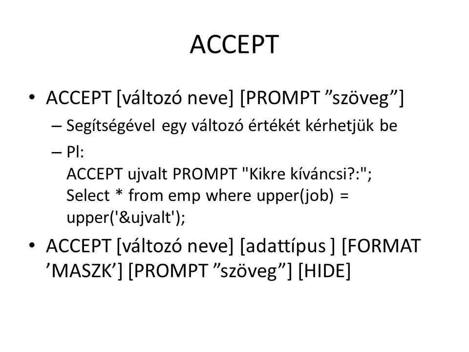 ACCEPT Adattípus – NUMBER – CHAR – DATE Formátum – Megadható a beviteli formátum HIDE – Elrejti a beírt szöveget (*-ok) Pl.: ACCEPT ujvalt DATE FORMAT YYYY-MM-DD PROMPT Mi legyen a dátum?: ; Select * from emp where hiredate < &ujvalt ;