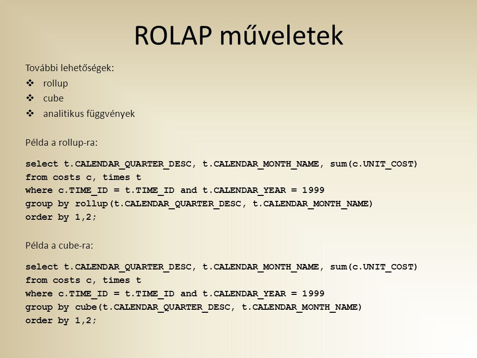 ROLAP műveletek További lehetőségek:  rollup  cube  analitikus függvények Példa a rollup-ra: select t.CALENDAR_QUARTER_DESC, t.CALENDAR_MONTH_NAME, sum(c.UNIT_COST) from costs c, times t where c.TIME_ID = t.TIME_ID and t.CALENDAR_YEAR = 1999 group by rollup(t.CALENDAR_QUARTER_DESC, t.CALENDAR_MONTH_NAME) order by 1,2; Példa a cube-ra: select t.CALENDAR_QUARTER_DESC, t.CALENDAR_MONTH_NAME, sum(c.UNIT_COST) from costs c, times t where c.TIME_ID = t.TIME_ID and t.CALENDAR_YEAR = 1999 group by cube(t.CALENDAR_QUARTER_DESC, t.CALENDAR_MONTH_NAME) order by 1,2;