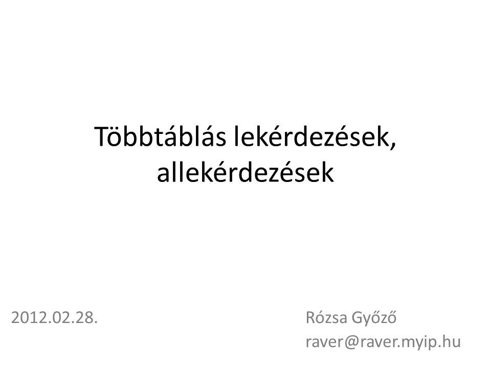 Többtáblás lekérdezések, allekérdezések 2012.02.28.Rózsa Győző raver@raver.myip.hu