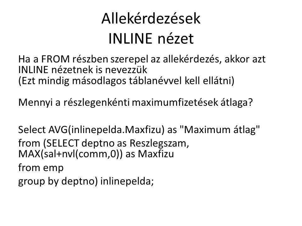 Allekérdezések INLINE nézet Ha a FROM részben szerepel az allekérdezés, akkor azt INLINE nézetnek is nevezzük (Ezt mindig másodlagos táblanévvel kell ellátni) Mennyi a részlegenkénti maximumfizetések átlaga.