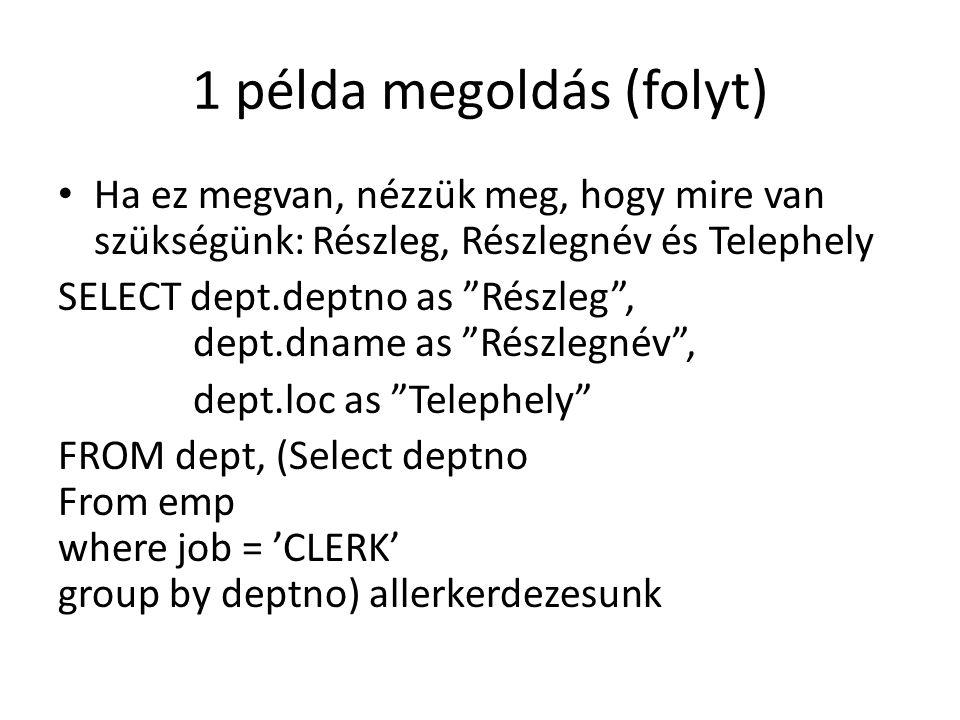 1 példa megoldás (folyt) Ha ez megvan, nézzük meg, hogy mire van szükségünk: Részleg, Részlegnév és Telephely SELECT dept.deptno as Részleg , dept.dname as Részlegnév , dept.loc as Telephely FROM dept, (Select deptno From emp where job = 'CLERK' group by deptno) allerkerdezesunk