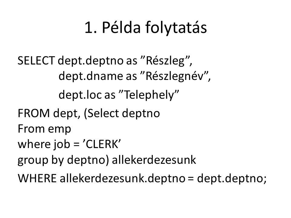 """1. Példa folytatás SELECT dept.deptno as """"Részleg"""", dept.dname as """"Részlegnév"""", dept.loc as """"Telephely"""" FROM dept, (Select deptno From emp where job ="""