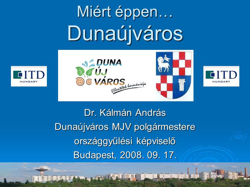 Miért éppen… Dunaújváros Dr. Kálmán András Dunaújváros MJV polgármestere országgyűlési képviselő Budapest, 2008. 09. 17.