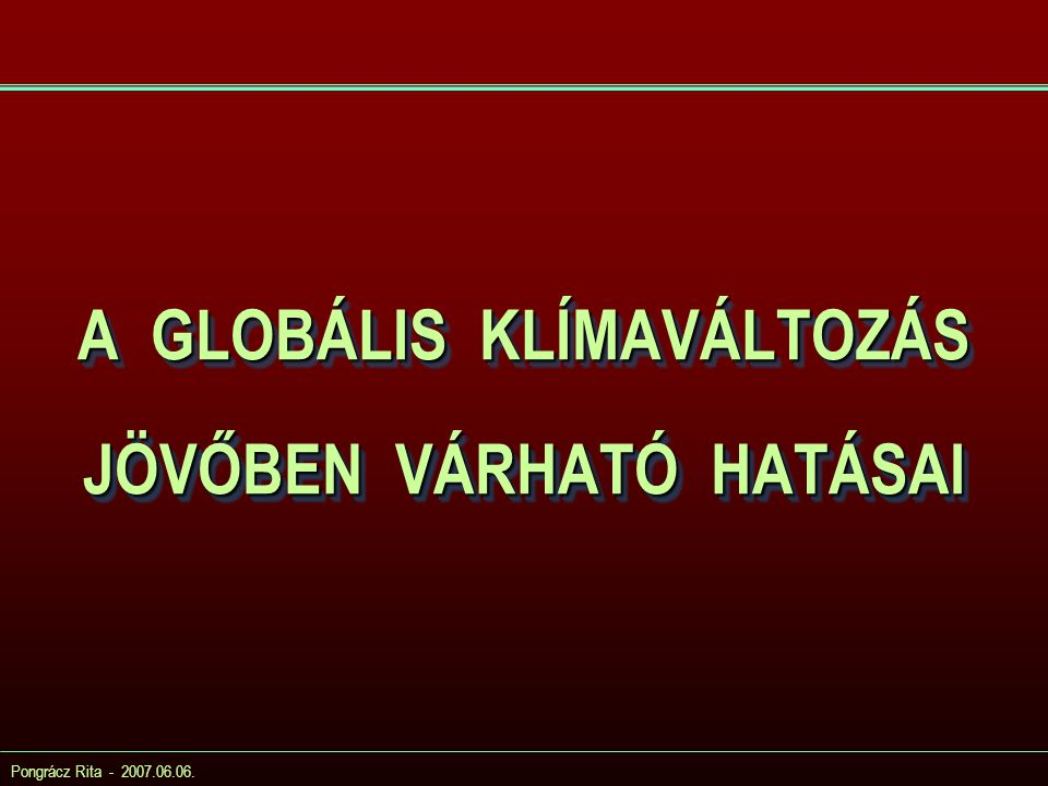 Pongrácz Rita - 2007.06.06. A GLOBÁLIS KLÍMAVÁLTOZÁS JÖVŐBEN VÁRHATÓ HATÁSAI
