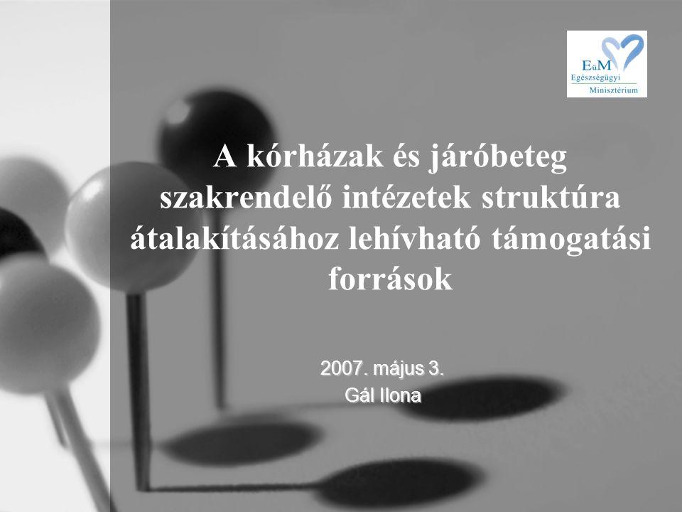 A kórházak és járóbeteg szakrendelő intézetek struktúra átalakításához lehívható támogatási források 2007. május 3. Gál Ilona
