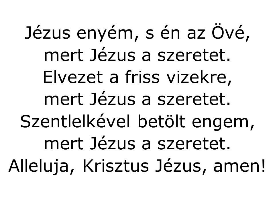 Jézus enyém, s én az Övé, mert Jézus a szeretet. Elvezet a friss vizekre, mert Jézus a szeretet. Szentlelkével betölt engem, mert Jézus a szeretet. Al