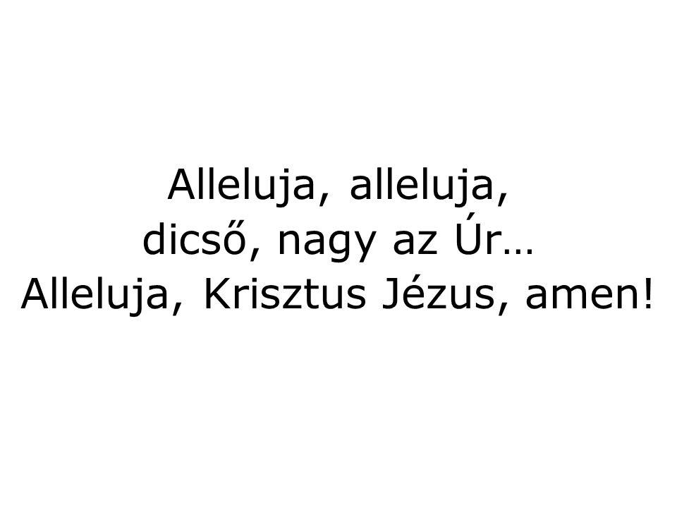 Alleluja, alleluja, dicső, nagy az Úr… Alleluja, Krisztus Jézus, amen!