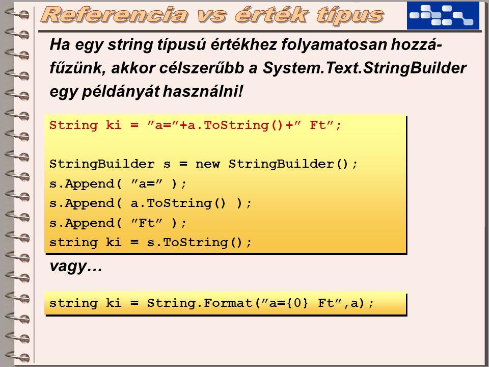 String ki = a= +a.ToString()+ Ft ; StringBuilder s = new StringBuilder(); s.Append( a= ); s.Append( a.ToString() ); s.Append( Ft ); string ki = s.ToString(); String ki = a= +a.ToString()+ Ft ; StringBuilder s = new StringBuilder(); s.Append( a= ); s.Append( a.ToString() ); s.Append( Ft ); string ki = s.ToString(); string ki = String.Format( a={0} Ft ,a); vagy… Ha egy string típusú értékhez folyamatosan hozzá- fűzünk, akkor célszerűbb a System.Text.StringBuilder egy példányát használni!