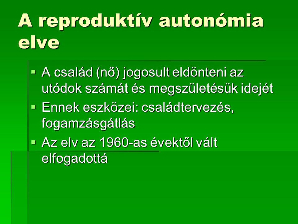 A reproduktív autonómia elve  A család (nő) jogosult eldönteni az utódok számát és megszületésük idejét  Ennek eszközei: családtervezés, fogamzásgát