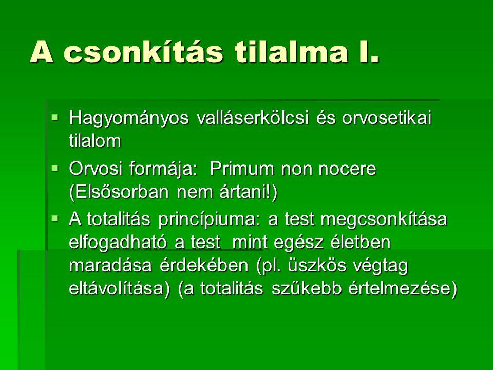 A csonkítás tilalma I.  Hagyományos valláserkölcsi és orvosetikai tilalom  Orvosi formája: Primum non nocere (Elsősorban nem ártani!)  A totalitás