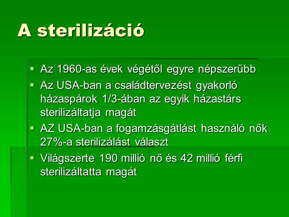 A sterilizáció  Az 1960-as évek végétől egyre népszerűbb  Az USA-ban a családtervezést gyakorló házaspárok 1/3-ában az egyik házastárs sterilizáltat