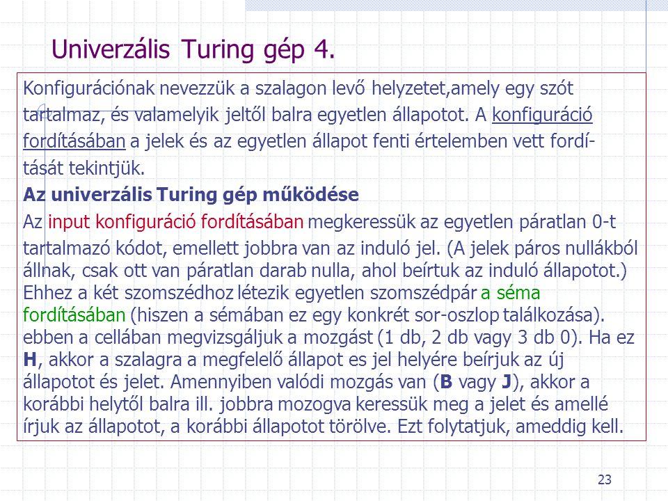 23 Univerzális Turing gép 4. Konfigurációnak nevezzük a szalagon levő helyzetet,amely egy szót tartalmaz, és valamelyik jeltől balra egyetlen állapoto