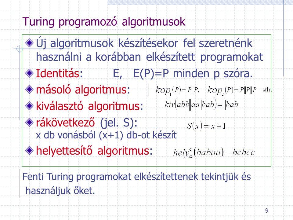 9 Turing programozó algoritmusok Új algoritmusok készítésekor fel szeretnénk használni a korábban elkészített programokat Identitás:E, E(P)=P minden p