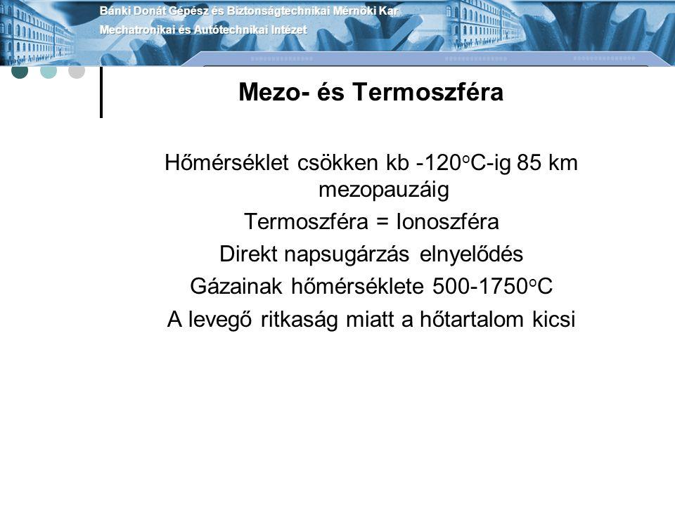 Mezo- és Termoszféra Hőmérséklet csökken kb -120 o C-ig 85 km mezopauzáig Termoszféra = Ionoszféra Direkt napsugárzás elnyelődés Gázainak hőmérséklete 500-1750 o C A levegő ritkaság miatt a hőtartalom kicsi