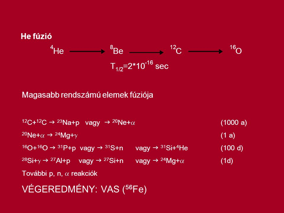 He fúzió 4 He 8 Be 12 C 16 O T 1/2 =2*10 -16 sec Magasabb rendszámú elemek fúziója 12 C+ 12 C  23 Na+p vagy  20 Ne+  (1000 a) 20 Ne+   24 Mg+  (