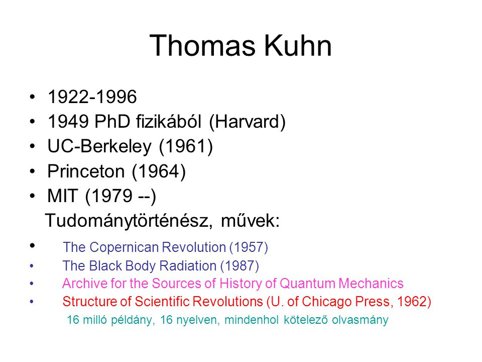 Thomas Kuhn 1922-1996 1949 PhD fizikából (Harvard) UC-Berkeley (1961) Princeton (1964) MIT (1979 --) Tudománytörténész, művek: The Copernican Revolution (1957) The Black Body Radiation (1987) Archive for the Sources of History of Quantum Mechanics Structure of Scientific Revolutions (U.
