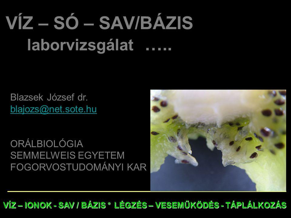 VÍZ – SÓ – SAV/BÁZIS laborvizsgálat ….. Blazsek József dr. blajozs@net.sote.hu ORÁLBIOLÓGIA SEMMELWEIS EGYETEM FOGORVOSTUDOMÁNYI KAR VÍZ – IONOK - SAV