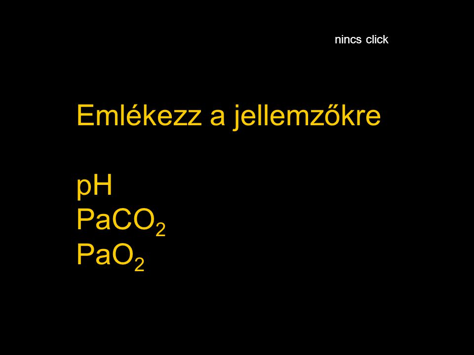 Emlékezz a jellemzőkre pH PaCO 2 PaO 2 nincs click