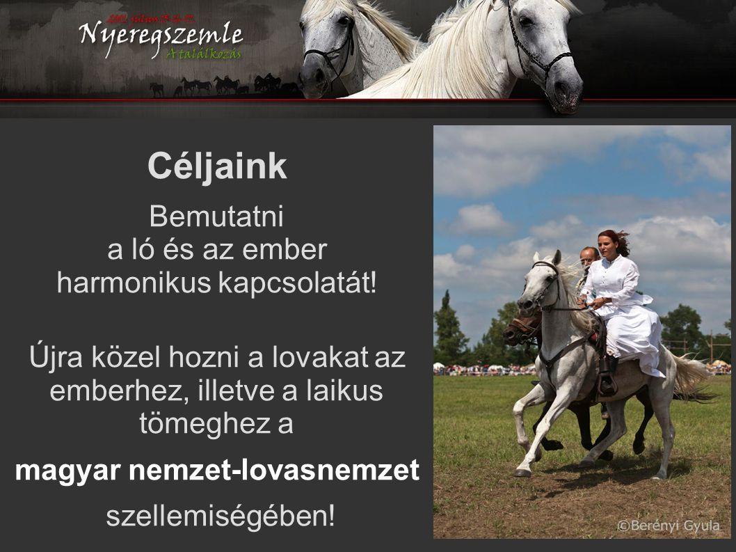 Céljaink Bemutatni a ló és az ember harmonikus kapcsolatát! Újra közel hozni a lovakat az emberhez, illetve a laikus tömeghez a magyar nemzet-lovasnem