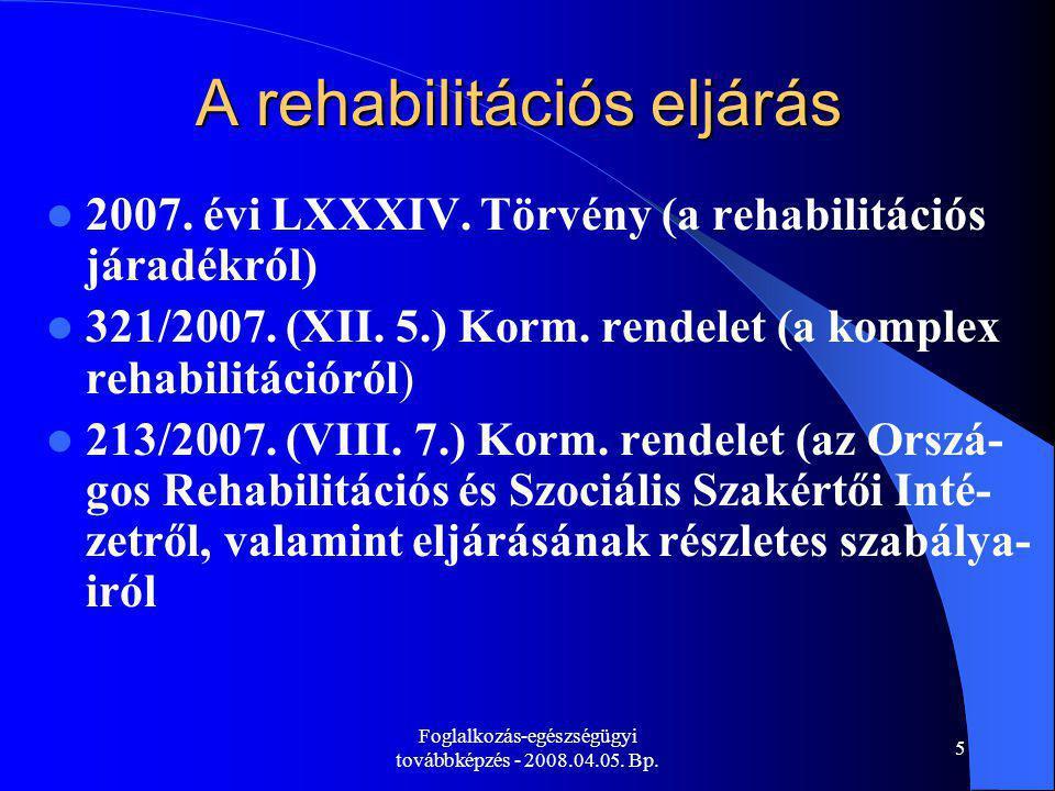 Foglalkozás-egészségügyi továbbképzés - 2008.04.05. Bp. 5 A rehabilitációs eljárás 2007. évi LXXXIV. Törvény (a rehabilitációs járadékról) 321/2007. (