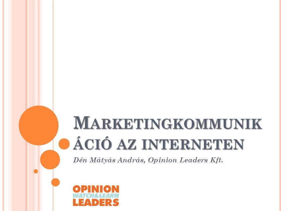 M ARKETINGKOMMUNIK ÁCIÓ AZ INTERNETEN Dén Mátyás András, Opinion Leaders Kft.