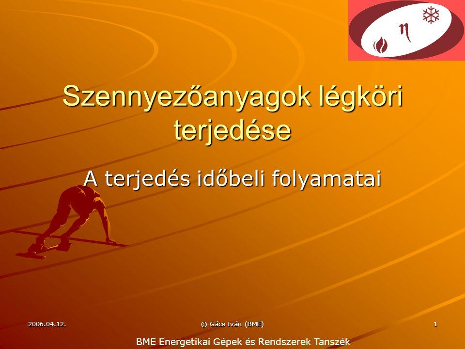 2006.04.12. © Gács Iván (BME) 1 Szennyezőanyagok légköri terjedése A terjedés időbeli folyamatai BME Energetikai Gépek és Rendszerek Tanszék